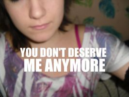 You don't deserve me anymore by KellyBearr