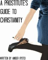 A Prostitute's Guide to Christianity by amber-phillps