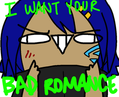 YOUR BAD ROMANCE. I WANT IT. by oofuchibioo