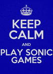 KEEP CALM AND PLAY SONIC GAMES by spikehedgehog99