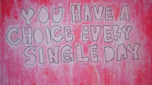 You Have A Choice Every Single Day by xXAngelineXx