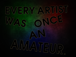 Every Artist Was Once An Amateur by ryanr08