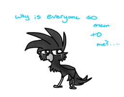 -Why Is Everyone So Mean To Me?- by XxFelix-The-KittyxX