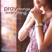 Pray Change Everything by froztlegend